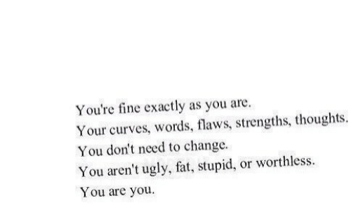 Curves: You're fine exactly as you are.  Your curves, words, flaws, strengths, thoughts.  You don't need to change  You aren't ugly, fat, stupid, or worthless  You are you