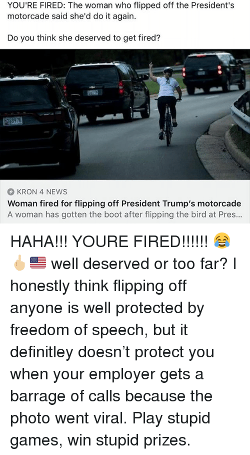 flipping the bird: YOU'RE FIRED: The woman who flipped off the President's  motorcade said she'd do it again.  Do you think she deserved to get fired?  KRON 4 NEWS  Woman fired for flipping off President Trump's motorcade  A woman has gotten the boot after flipping the bird at Pres... HAHA!!! YOURE FIRED!!!!!! 😂🖕🏼🇺🇸 well deserved or too far? I honestly think flipping off anyone is well protected by freedom of speech, but it definitley doesn't protect you when your employer gets a barrage of calls because the photo went viral. Play stupid games, win stupid prizes.