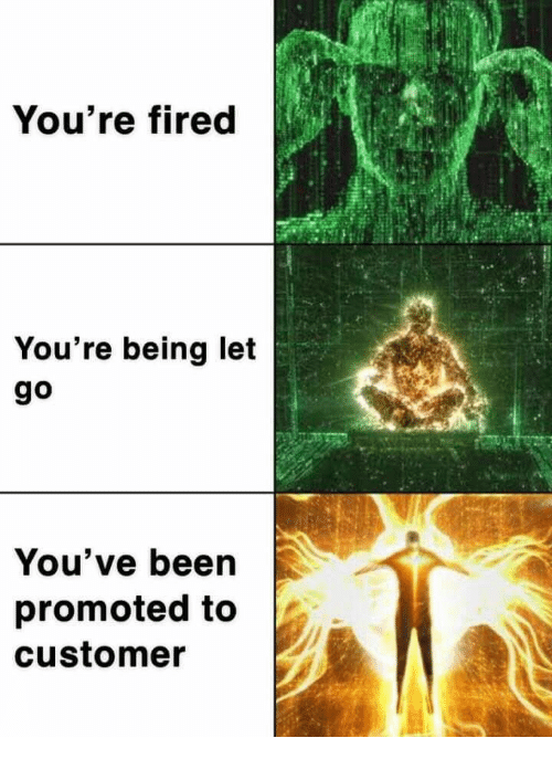Promoted: You're fired  You're being let  go  You've been  promoted to  customer