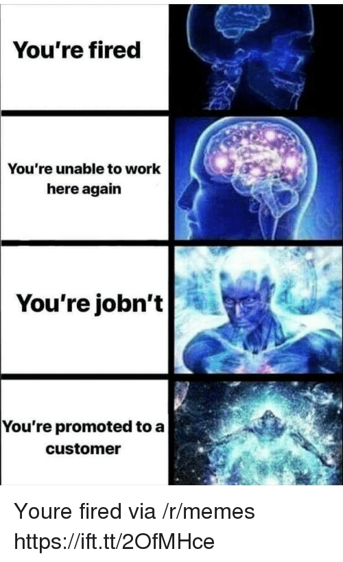 Memes, Work, and Via: You're fired  You're unable to work  here again   You're  jobn't  You re promoted to a  customer Youre fired via /r/memes https://ift.tt/2OfMHce