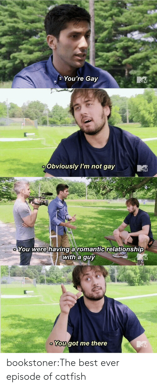 Catfished: You're Gay   Obviously I'm not gay   You were havinga romantic relationship  with a guy  VI   You got me there bookstoner:The best ever episode of catfish