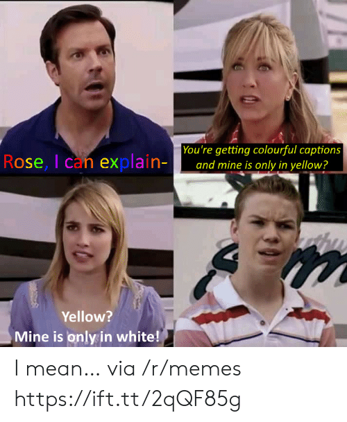 yellow: You're getting colourful captions  and mine is only in yellow?  Rose, I can explain-  Yellow?  Mine is only in white! I mean… via /r/memes https://ift.tt/2qQF85g