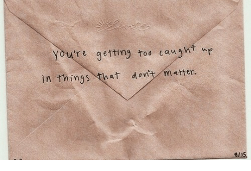 dont matter: you're getting too caught  in things that dont matter.