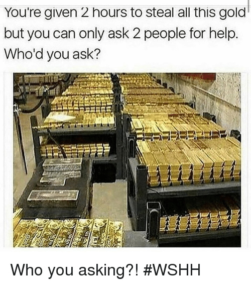 Wshh, Help, and Hood: You're given 2 hours to steal all this gold  but you can only ask 2 people for help.  Who'd you ask? Who you asking?! #WSHH