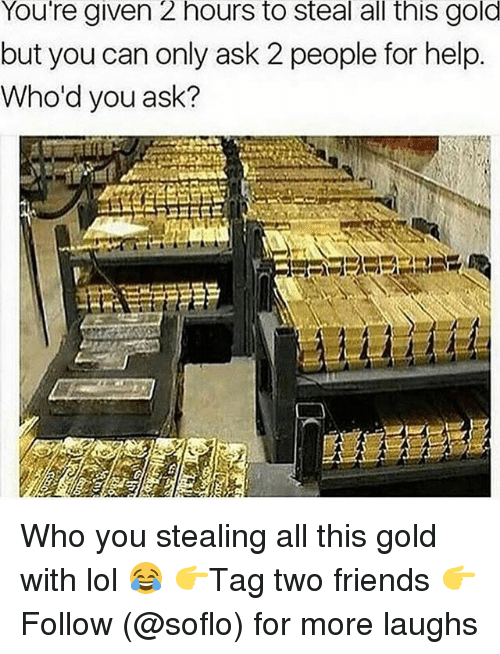Friends, Lol, and Memes: You're given 2 hours to steal all this gold  but you can only ask 2 people for help.  Who'd you ask? Who you stealing all this gold with lol 😂 👉Tag two friends 👉Follow (@soflo) for more laughs