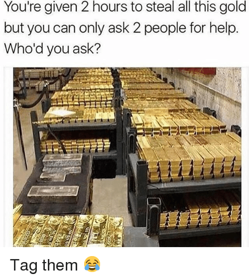 Memes, Help, and 🤖: You're given 2 hours to steal all this gold  but you can only ask 2 people for help.  Who'd you ask? Tag them 😂