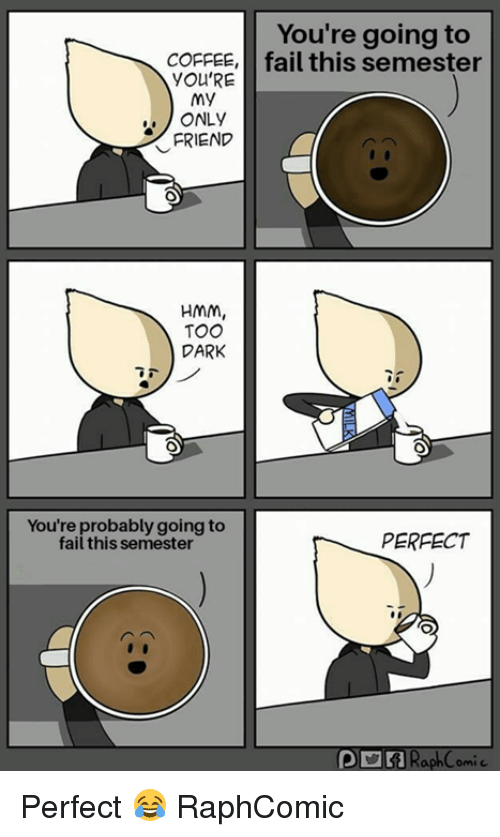 Fail, Coffee, and Dark: You're going to  COFFEE,fail this semester  YOU'RE  My  ONLY  FRIEND  HMm,  TOO  DARK  You're probably going to  fail this semester  PERFECT  DRaph Comic Perfect 😂 RaphComic