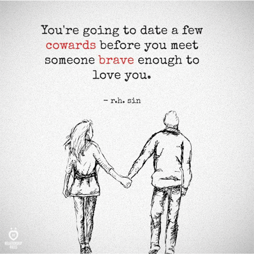 Braves: You're going to date a f  ew  cowards before you meet  someone brave enough to  Love you  - r.h. sirn  ELATIONSH  RULES
