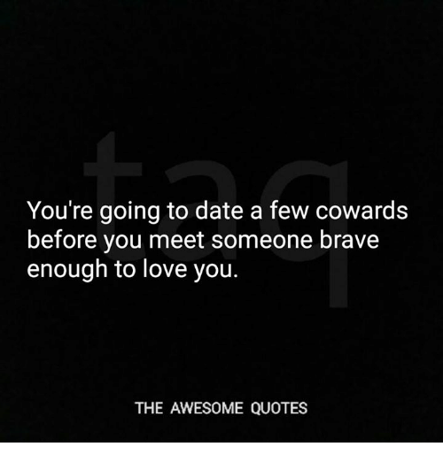 You're Going To Date A Few Cowards Before You Meet Someone