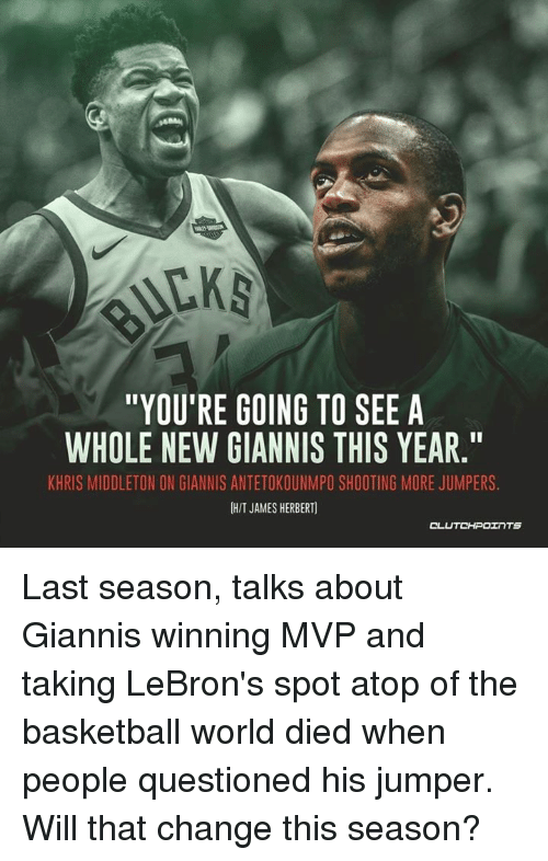"Khris Middleton: ""YOU'RE GOING TO SEE A  WHOLE NEW GIANNIS THIS YEAR.  KHRIS MIDDLETON ON GIANNIS ANTETOKOUNMPO SHOOTING MORE JUMPERS  H/T JAMES HERBERT  CL  UTCHPOェ TS Last season, talks about Giannis winning MVP and taking LeBron's spot atop of the basketball world died when people questioned his jumper. Will that change this season?"