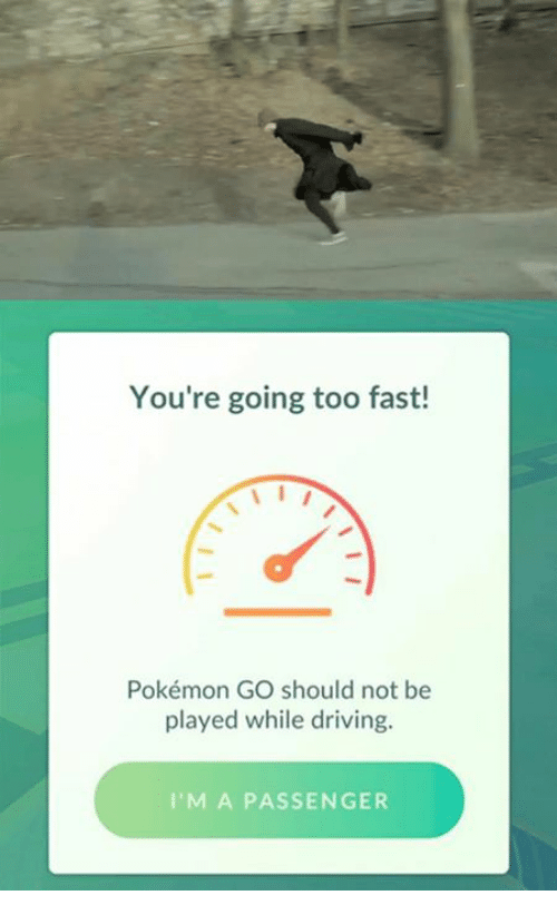 Driving, Pokemon, and Drive: You're going too fast!  Pokémon GO should not be  played while driving.  I'M A PASSENGER
