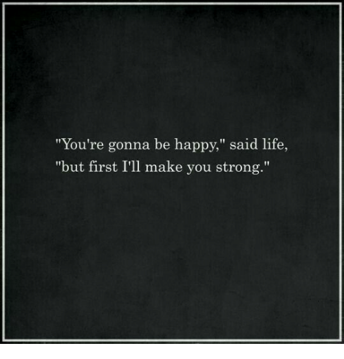 "Life: ""You're gonna be happy,"" said life,  ""but first I'll make you strong."""