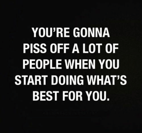 Piss Off: YOU'RE GONNA  PISS OFF A LOT OF  PEOPLE WHEN YOU  START DOING WHAT'S  BEST FOR YOU.
