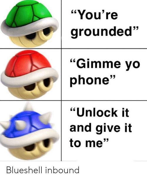 """grounded: """"You're  grounded""""  53  """"Gimme vo  phone'  """"Unlock it  and give it  to me"""" Blueshell inbound"""