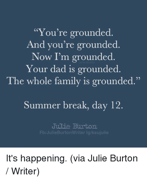 "Dad, Dank, and Family: ""You're grounded  And you're grounded  Now I'm grounded  Your dad is grounded  95  The whole family is grounded.""  Summer break, day 12  Jullie Burton  Fb/JulieBurtonWriter lg/ksujulie It's happening. (via Julie Burton / Writer)"