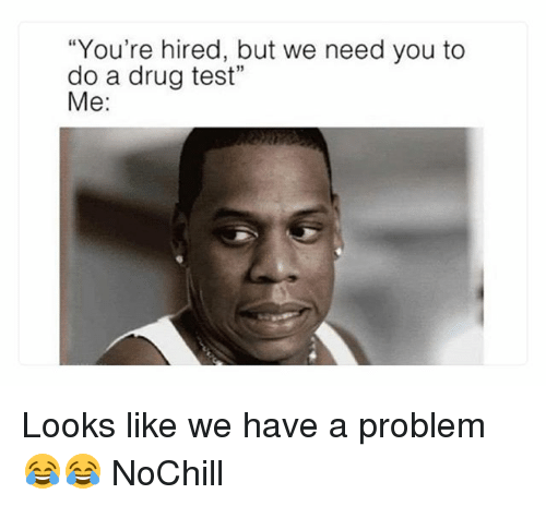 """Funny, Test, and Drug Test: You're hired, but we need you to  do a drug test""""  Me: Looks like we have a problem 😂😂 NoChill"""