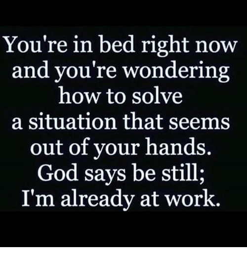 God, Memes, and Work: You're in bed right now  and you're wondering  how to solve  a situation that seems  out of your hands.  God says be still;  I'm already at work.