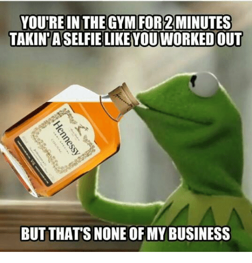 Kermit the Frog, Business, and The Gym: YOU'RE IN THE GYM FOR2MINUTES  TAKIN ASELFIE LIKEYOU WORKEDOUT  BUT THAT'S NONE OF MY BUSINESS