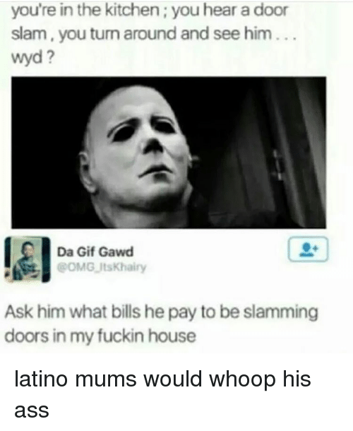 whoop his ass: you're in the kitchen; you hear a door  slam, you turn around and see him  wyd  Da Gif Gawd  POMG ItsKhairy  Ask him what bills he pay to be slamming  doors in my fuckin house latino mums would whoop his ass