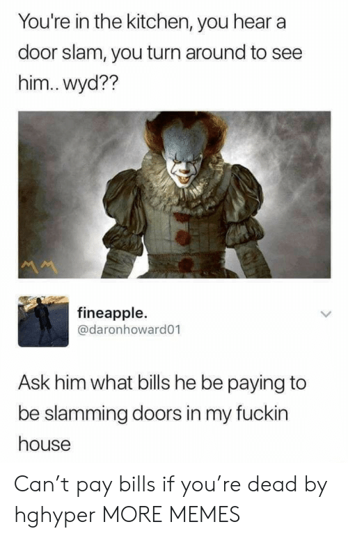 doors: You're in the kitchen, you hear a  door slam, you turn around to see  him.. wyd??  M  fineapple.  @daronhoward01  Ask him what bills he be paying to  be slamming doors in my fuckin  house Can't pay bills if you're dead by hghyper MORE MEMES