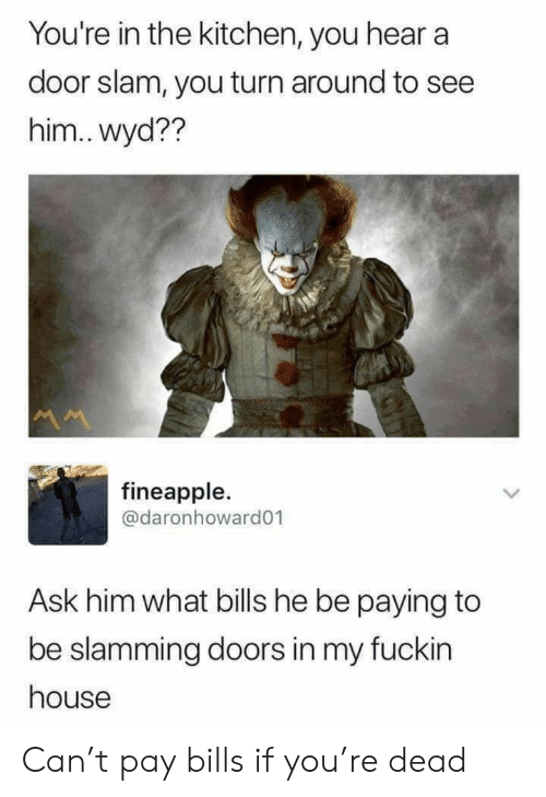 slam: You're in the kitchen, you hear a  door slam, you turn around to see  him.. wyd??  M  fineapple.  @daronhoward01  Ask him what bills he be paying to  be slamming doors in my fuckin  house Can't pay bills if you're dead