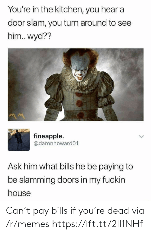 slam: You're in the kitchen, you hear a  door slam, you turn around to see  him..wyd??  M  fineapple.  @daronhoward01  Ask him what bills he be paying to  be slamming doors in my fuckin  house Can't pay bills if you're dead via /r/memes https://ift.tt/2II1NHf