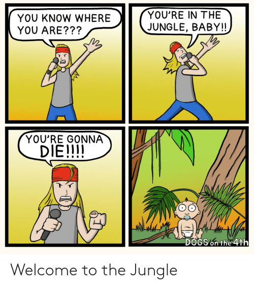 jungle: YOU'RE IN THE  YOU KNOW WHERE  YOU ARE???  JUNGLE, BABY!!  YOU'RE GONNA  DIE!!!!  DOGS on the 4th Welcome to the Jungle