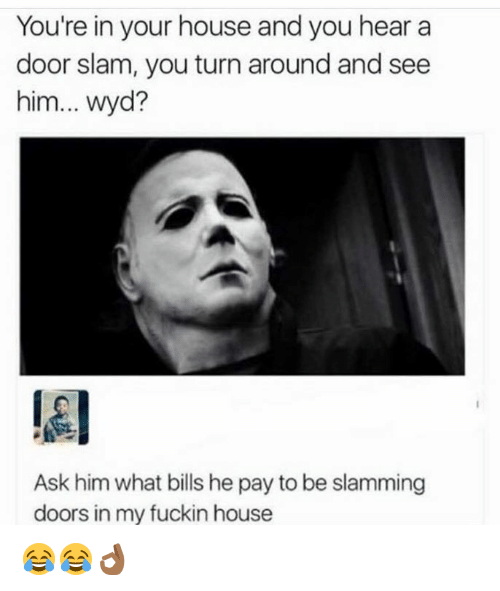 Ask, Doors, and Slam: You're in your house and you hear a  door slam, you turn around and see  him... Wyd?  Ask him what bills hepay to be slamming  doors in my fuckin house 😂😂👌🏾