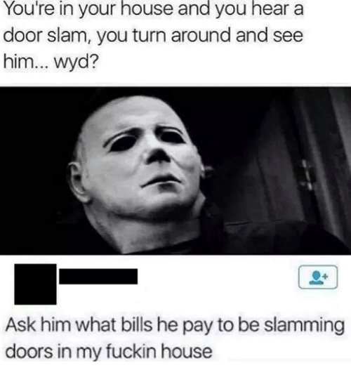 Wyd, House, and Dank Memes: You're in your house and you hear a  door slam, you turn around and see  him... wyd?  Ask him what bills he pay to be slamming  doors in my fuckin house