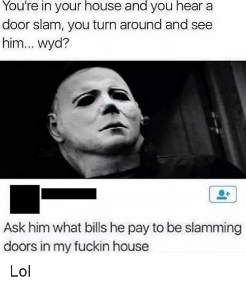 Lol, Memes, and Wyd: You're in your house and you hear a  door slam, you turn around and see  him  wyd?  Ask him what bills he pay to be slamming  doors in my fuckin house Lol