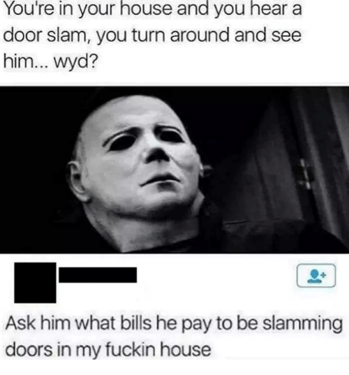 Memes, Wyd, and House: You're  in  your  house  and  you  hear  a  door slam, you turn around and see  him... wyd?  Ask him what bills he pay to be slamming  doors in my fuckin house