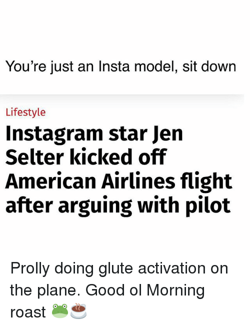 Instagram, Memes, and Roast: You're just an Insta model, sit down  Lifestyle  Instagram star Jern  Selter kicked ofif  American Airlines flight  after arguing with pilot Prolly doing glute activation on the plane. Good ol Morning roast 🐸☕️