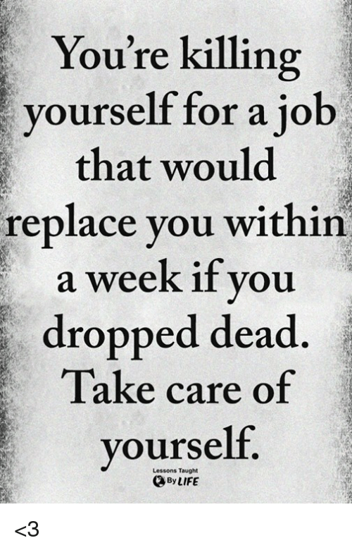 Take Care, You, and For: You're killing  yourself for a jo  that would  replace you within  a week if you  dropped dead  Take care of  yourself.  Lessons Taught  ByLIFE <3