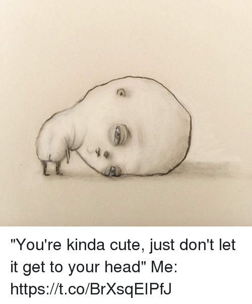 """Cute, Head, and Girl Memes: """"You're kinda cute, just don't let it get to your head""""   Me: https://t.co/BrXsqEIPfJ"""