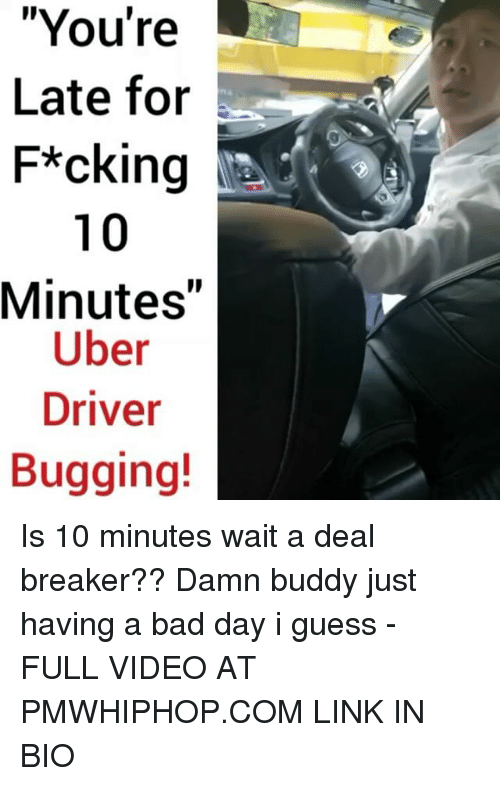 "Bad Day, Memes, and Uber Driver: ""You're  Late for  F*cking  10  Minutes  Uber  Driver  Bugging! Is 10 minutes wait a deal breaker?? Damn buddy just having a bad day i guess - FULL VIDEO AT PMWHIPHOP.COM LINK IN BIO"