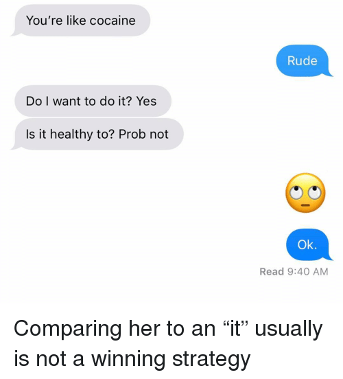 """prob: You're like cocaine  Rude  Do I want to do it? Yes  Is it healthy to? Prob not  Ok.  Read 9:40 AM Comparing her to an """"it"""" usually is not a winning strategy"""
