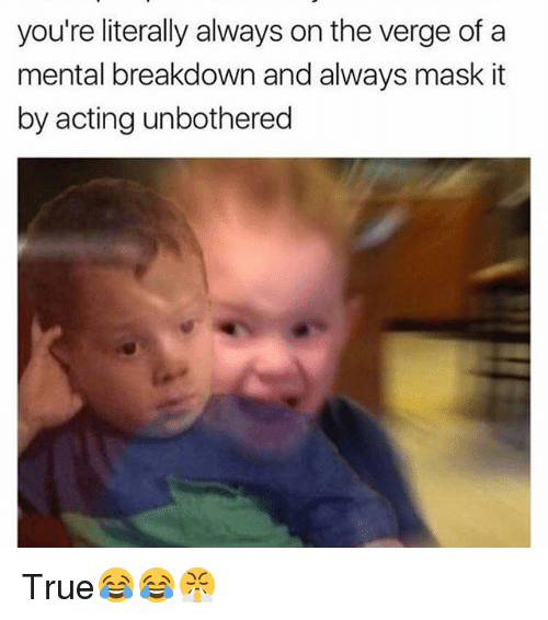 Funny, True, and Acting: you're literally always on the verge of a  mental breakdown and always mask it  by acting unbothered True😂😂😤