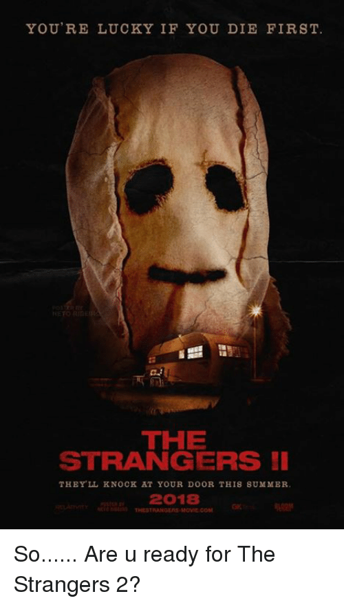 the strangers: YOU'RE LUCKY IF YOU DIE FIRST.  HETORIA  THE  STRANGERS  THEY LL KNOCK AT YOUR DOOR THIS SUMMER.  2018 So...... Are u ready for The Strangers 2?