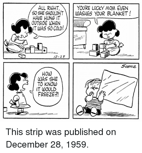 Luckiness: YOURE LUCKY MOM EVEN  ALL RICHT,  50 SHE SHOULDNT  WASHES YOUR BLANKET  HAVE HUNG IT  OUTSIDE WHEN  IT WAS SO COLD  HOW  WAS SHE  TO KNOW  IT WOULD  FREE2E?! This strip was published on December 28, 1959.
