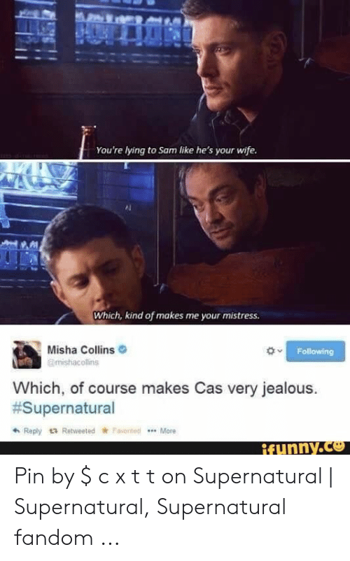 Supernatural Fandom: You're lying to Sam like he's your wife  Which, kind of makes me your mistress  Misha Collins  mishacollins  Following  Which, of course makes Cas very jealous.  #Supernatural  Reply tRetweeted Fanted  .More  ifunny.co Pin by $ c x t t on Supernatural | Supernatural, Supernatural fandom ...