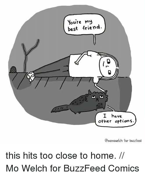 Best Friend, Memes, and Best: Youre m  best friend.  I have  other options.  Cmomowelch for buzzfeed this hits too close to home. // Mo Welch for BuzzFeed Comics