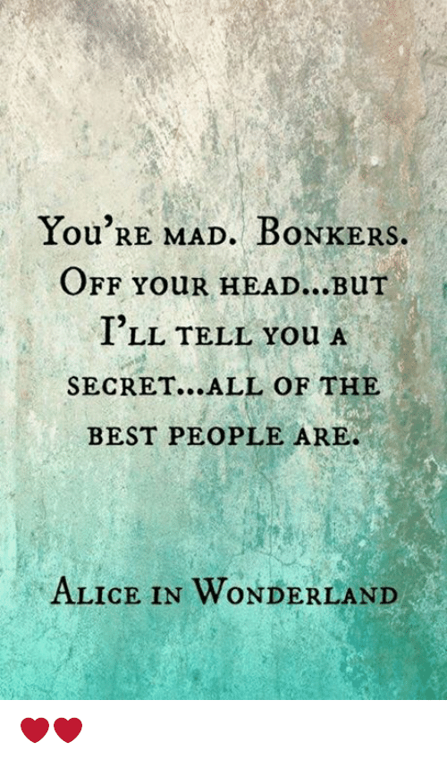 alice in wonderland: You'RE MAD. BoNKERS  OFF YouR HEAD...Bur  I'LL TELL You A  SECRET...ALL OF THE  BEST PEOPLE ARE.  ALICE IN WONDERLAND ❤️❤️