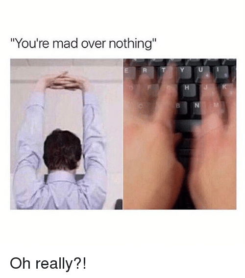 """Girl Memes, Mad, and Madness: """"You're mad over nothing"""" Oh really?!"""