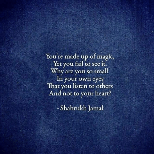 jamal: You're made up of magic,  Yet you fail to see it.  Why are you so small  In your own eyes  That you listen to others  And not to your heart?  Shahrukh Jamal
