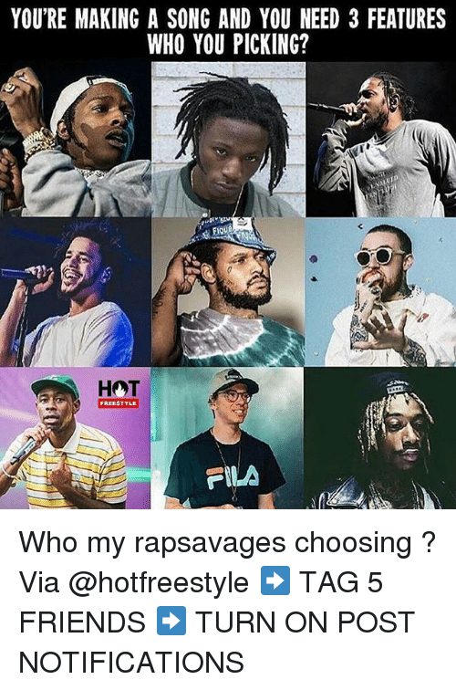 Fila, Friends, and Memes: YOU'RE MAKING A SONG AND YOU NEED 3 FEATURES  WHO YOU PICKING?  FIQUe  FREESTYLE  FILA Who my rapsavages choosing ? Via @hotfreestyle ➡️ TAG 5 FRIENDS ➡️ TURN ON POST NOTIFICATIONS