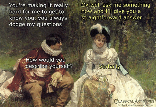 Straightforward: You're  making  it  really  Ok  well  ask  me  something  hard for me to get to now and IIl give you a  know you, you always straightforward answer  dodge my questions  How would you  describe yourself?  erbally  CLASSICAL  ART MEMES  facebook.com/classicalartmemes
