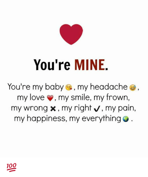 Baby, It's Cold Outside: You're  MINE  You're my baby  a, my headache  my love my smile, my frown,  my wrong x, my right v, my pain,  my happiness, my everything 💯 ♡