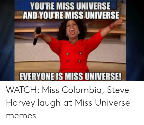 Colombian Memes: YOU'RE MISS UNIVERSE  AND YOU'RE MISS UNIVERSE  EVERYONE IS MISS UNIVERSE! WATCH: Miss Colombia, Steve Harvey laugh at Miss Universe memes