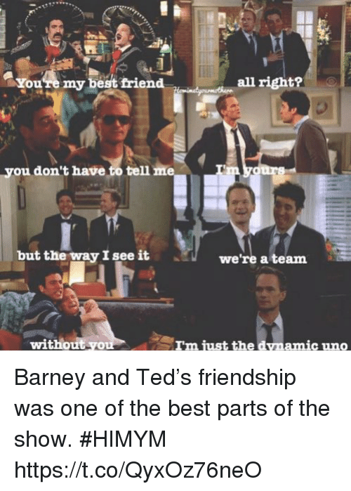 youre my best friend: You're my best friend  all right?  you don't have to tell  but the way I see it  we're a team  without yo  amic uno Barney and Ted's friendship was one of the best parts of the show. #HIMYM https://t.co/QyxOz76neO