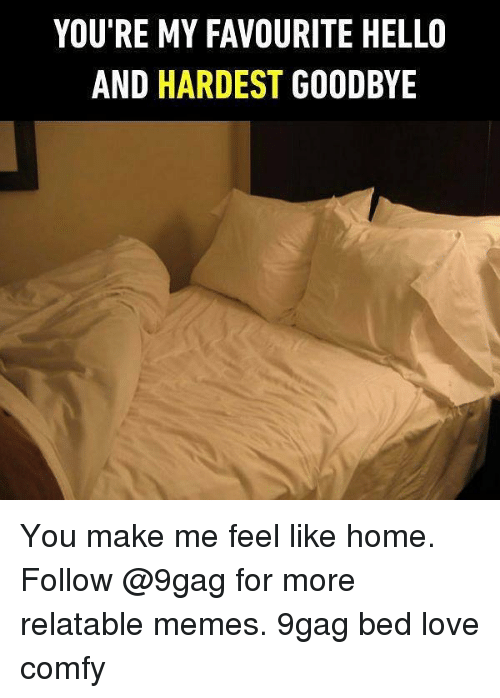 9gag, Hello, and Love: YOU'RE MY FAVOURITE HELLO  AND HARDEST GOODBYE You make me feel like home. Follow @9gag for more relatable memes. 9gag bed love comfy